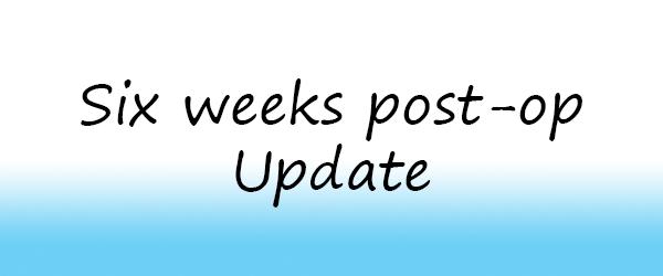 Six weeks post-op update